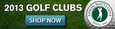 2013 Golf Clubs, Shop www.edwinwattsgolf.com