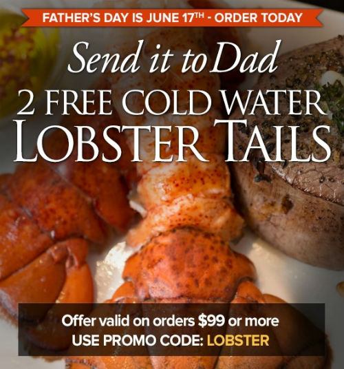 Use Promo Code LOBSTER and send Dad 2 Cold Water Lobster Tails to enjoy! Valid on orders of $99 or m