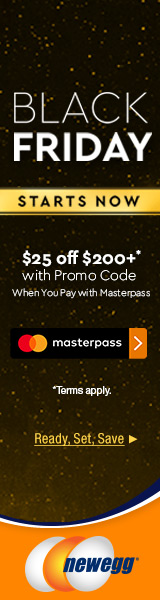 BLACK FRIDAY STARTS NOW! SPEND MORE AND SAVE! When You Pay with Masterpass, Get $25 OFF $200+ w/ Promo Code: MPBF17! Ready, Set & Save Now at Newegg.com, Starts 11/20 at 1:00PM PT, While Supplies Last