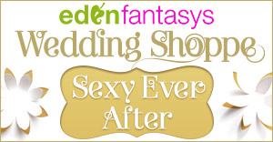 Find the Most Sexy Things at EdenFantasys Wedding Shop!