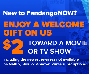 300 x 250 FandangoNOW $2 OFF: Enjoy a welcome gift on us with $2 off towards a movie or TV show