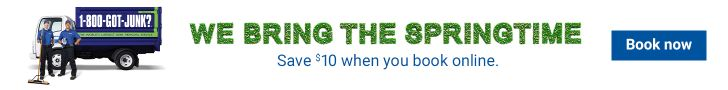 We bring the springtime. Save $10 when you book online at 1-800-GOT-JUNK?