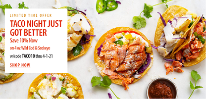 LIMITED TIME OFFER! TACO NIGHT JUST GOT BETTER! Save 10% On 4oz. Wild Cod & Sockeye Salmon & Get Fre
